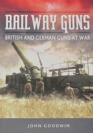 Railway Guns - British and German Guns at War, by John Goodwin